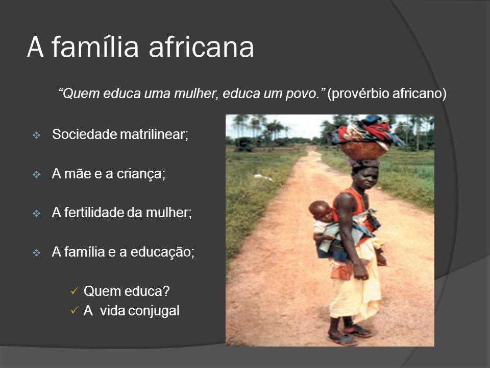 A família africana Quem educa uma mulher, educa um povo. (provérbio africano) Sociedade matrilinear;