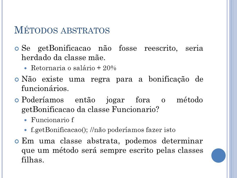 Métodos abstratos Se getBonificacao não fosse reescrito, seria herdado da classe mãe. Retornaria o salário + 20%