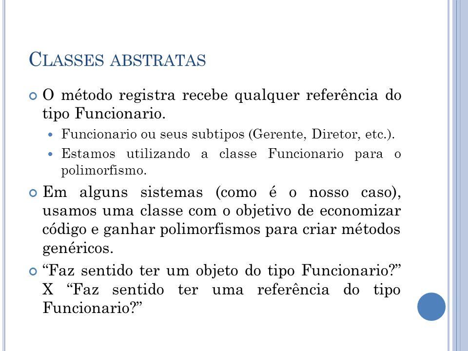 Classes abstratasO método registra recebe qualquer referência do tipo Funcionario. Funcionario ou seus subtipos (Gerente, Diretor, etc.).