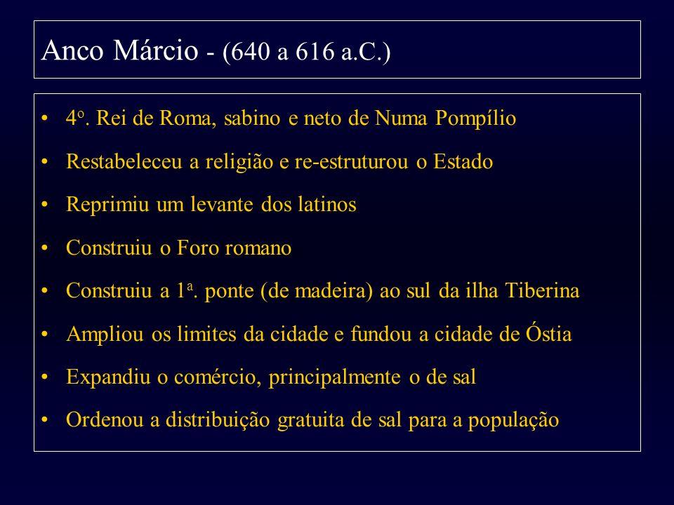 Anco Márcio - (640 a 616 a.C.)4o. Rei de Roma, sabino e neto de Numa Pompílio. Restabeleceu a religião e re-estruturou o Estado.