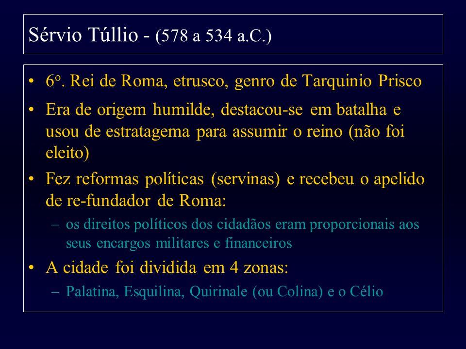 Sérvio Túllio - (578 a 534 a.C.)6o. Rei de Roma, etrusco, genro de Tarquinio Prisco.