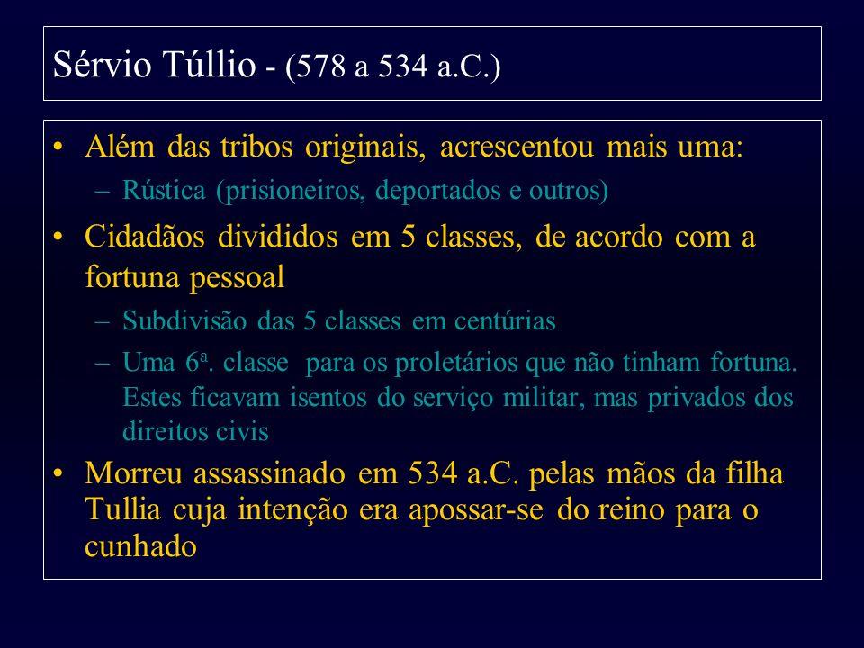 Sérvio Túllio - (578 a 534 a.C.) Além das tribos originais, acrescentou mais uma: Rústica (prisioneiros, deportados e outros)