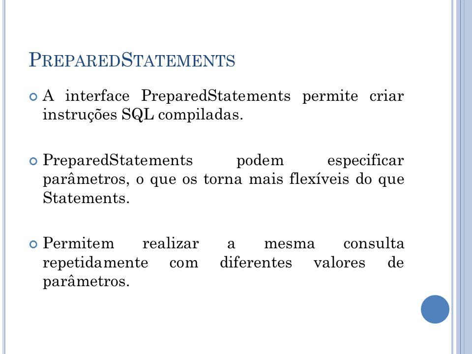 PreparedStatements A interface PreparedStatements permite criar instruções SQL compiladas.