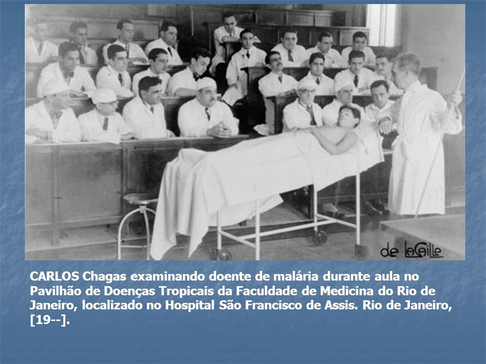 CARLOS Chagas examinando doente de malária durante aula no Pavilhão de Doenças Tropicais da Faculdade de Medicina do Rio de Janeiro, localizado no Hospital São Francisco de Assis.