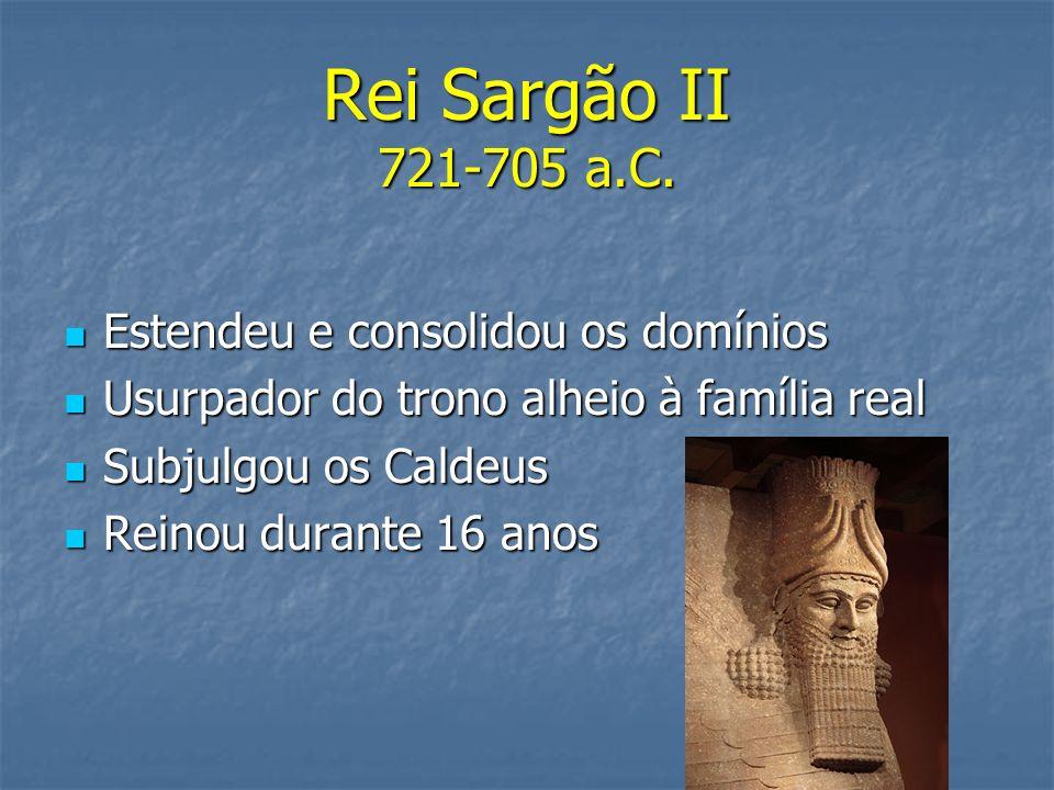 Rei Sargão II 721-705 a.C. Estendeu e consolidou os domínios