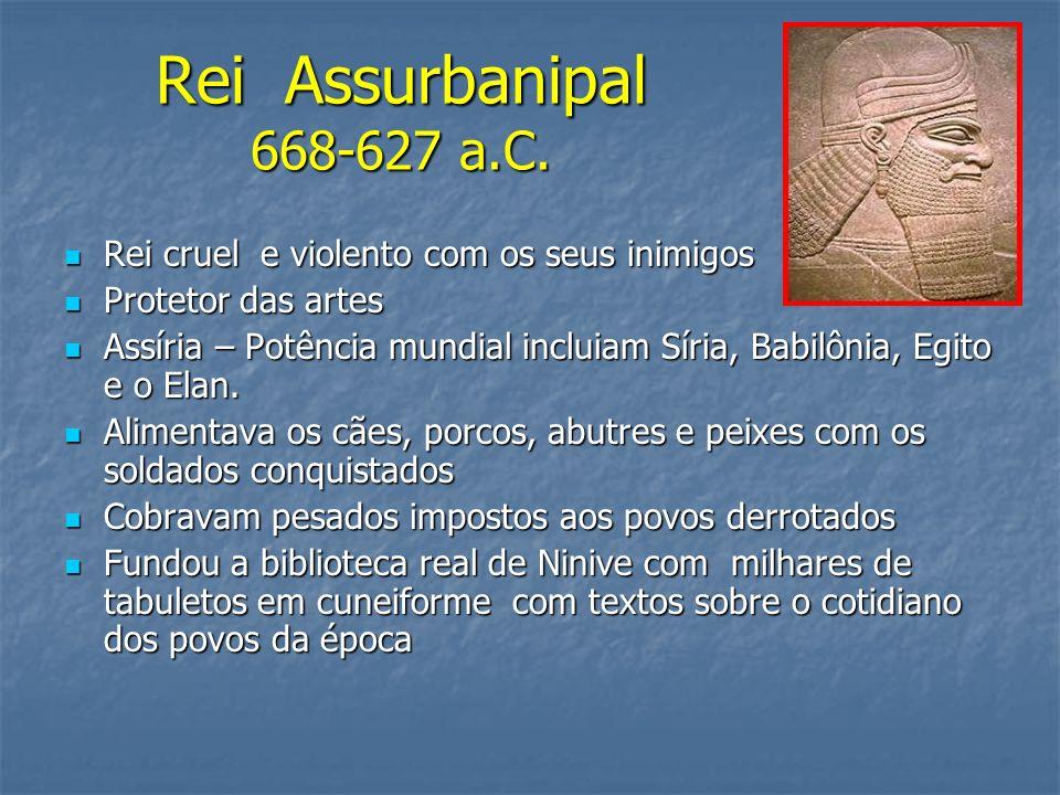 Rei Assurbanipal 668-627 a.C. Rei cruel e violento com os seus inimigos. Protetor das artes.