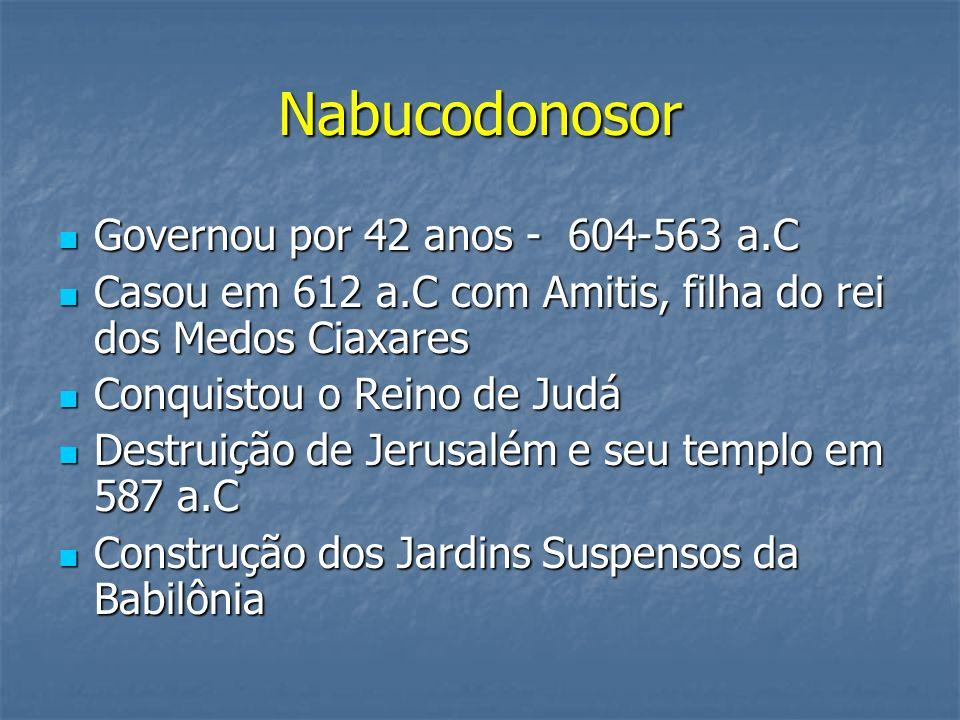 Nabucodonosor Governou por 42 anos - 604-563 a.C