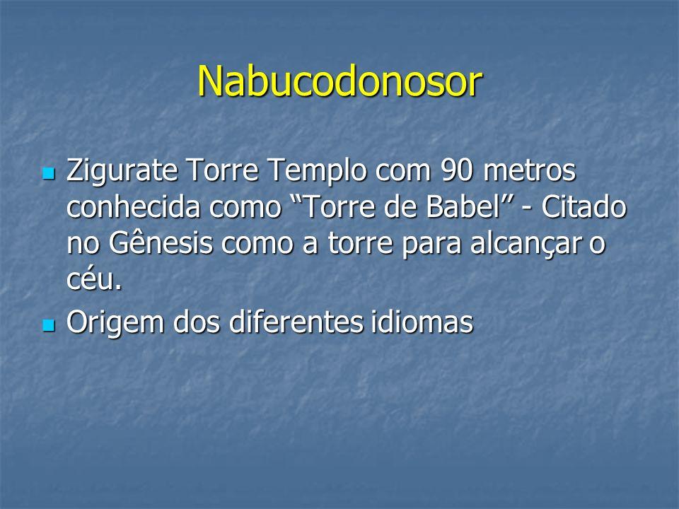 NabucodonosorZigurate Torre Templo com 90 metros conhecida como Torre de Babel'' - Citado no Gênesis como a torre para alcançar o céu.