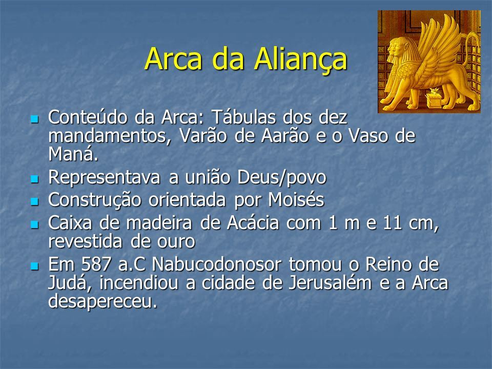 Arca da Aliança Conteúdo da Arca: Tábulas dos dez mandamentos, Varão de Aarão e o Vaso de Maná. Representava a união Deus/povo.