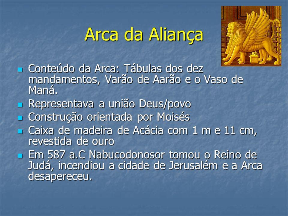 Arca da AliançaConteúdo da Arca: Tábulas dos dez mandamentos, Varão de Aarão e o Vaso de Maná. Representava a união Deus/povo.