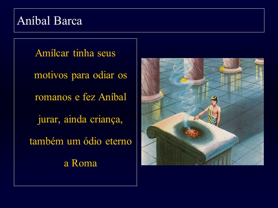 Aníbal Barca Amílcar tinha seus motivos para odiar os romanos e fez Aníbal jurar, ainda criança, também um ódio eterno a Roma.