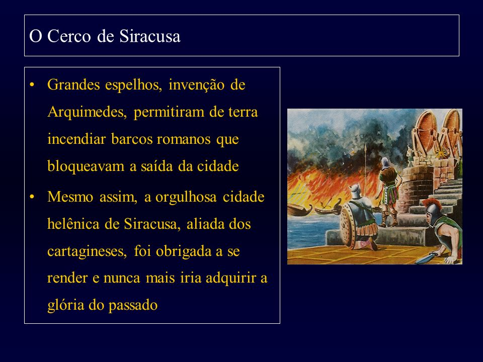 O Cerco de Siracusa Grandes espelhos, invenção de Arquimedes, permitiram de terra incendiar barcos romanos que bloqueavam a saída da cidade.