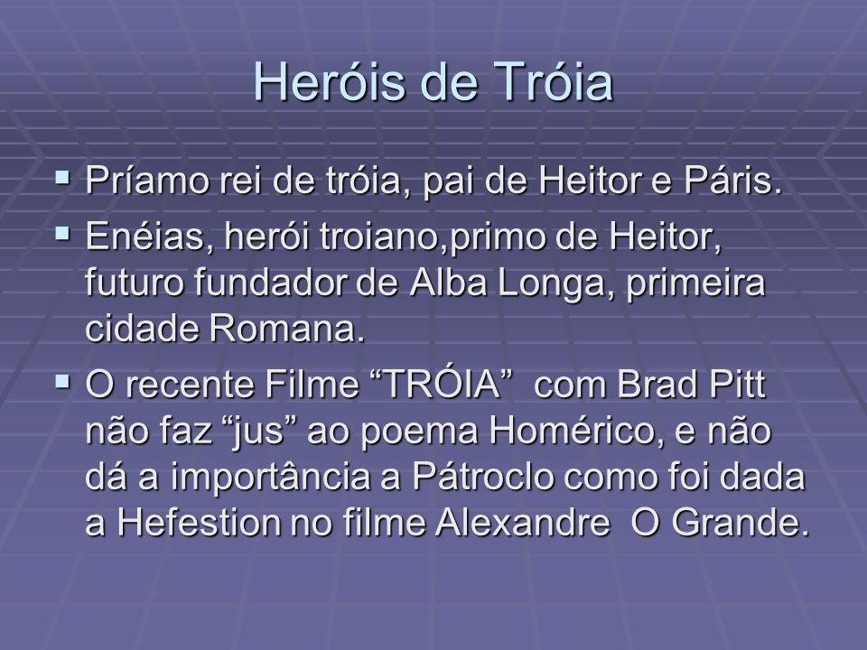Heróis de Tróia Príamo rei de tróia, pai de Heitor e Páris.