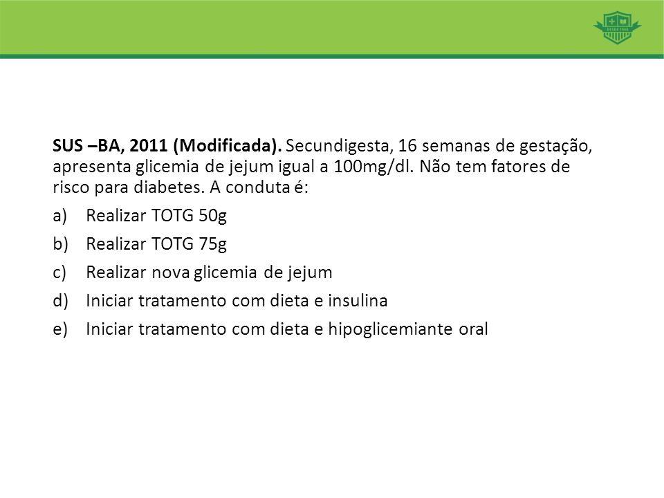 SUS –BA, 2011 (Modificada). Secundigesta, 16 semanas de gestação, apresenta glicemia de jejum igual a 100mg/dl. Não tem fatores de risco para diabetes. A conduta é: