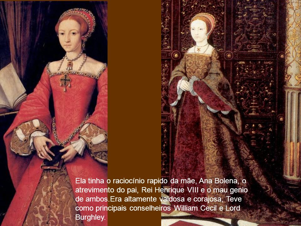 Ela tinha o raciocínio rapido da mãe, Ana Bolena, o atrevimento do pai, Rei Henrique VIII e o mau genio de ambos.Era altamente vaidosa e corajosa, Teve como principais conselheiros William Cecil e Lord Burghley.
