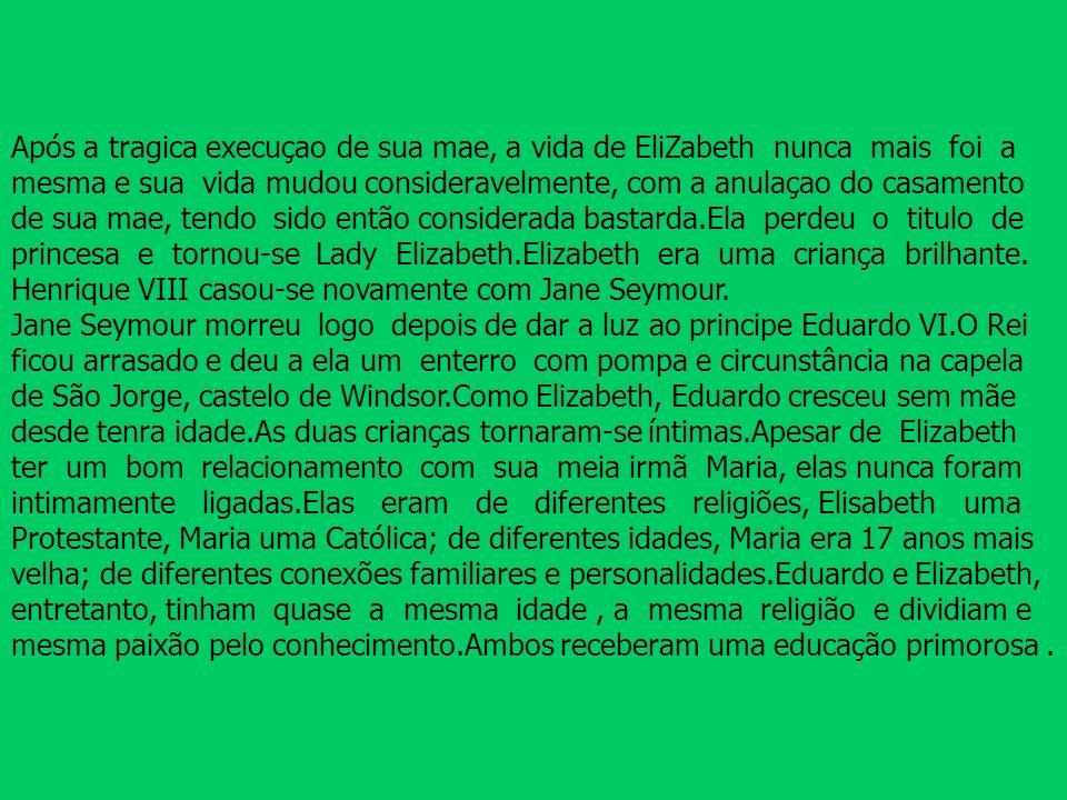 Após a tragica execuçao de sua mae, a vida de EliZabeth nunca mais foi a mesma e sua vida mudou consideravelmente, com a anulaçao do casamento de sua mae, tendo sido então considerada bastarda.Ela perdeu o titulo de princesa e tornou-se Lady Elizabeth.Elizabeth era uma criança brilhante.