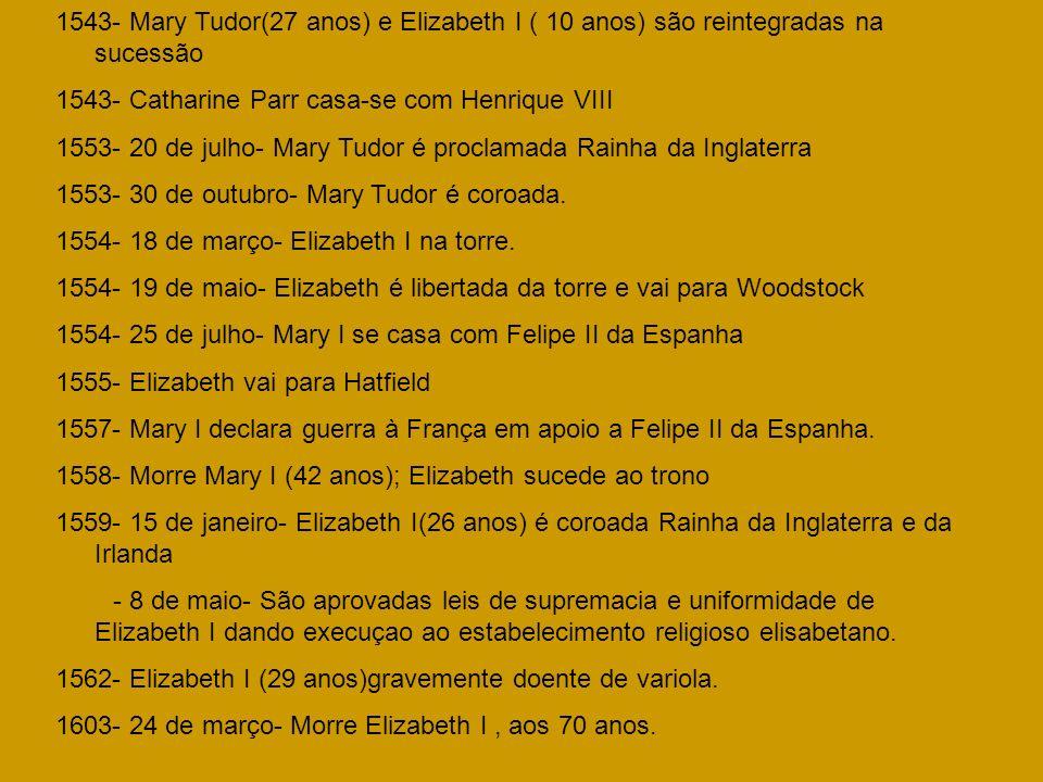1543- Mary Tudor(27 anos) e Elizabeth I ( 10 anos) são reintegradas na sucessão