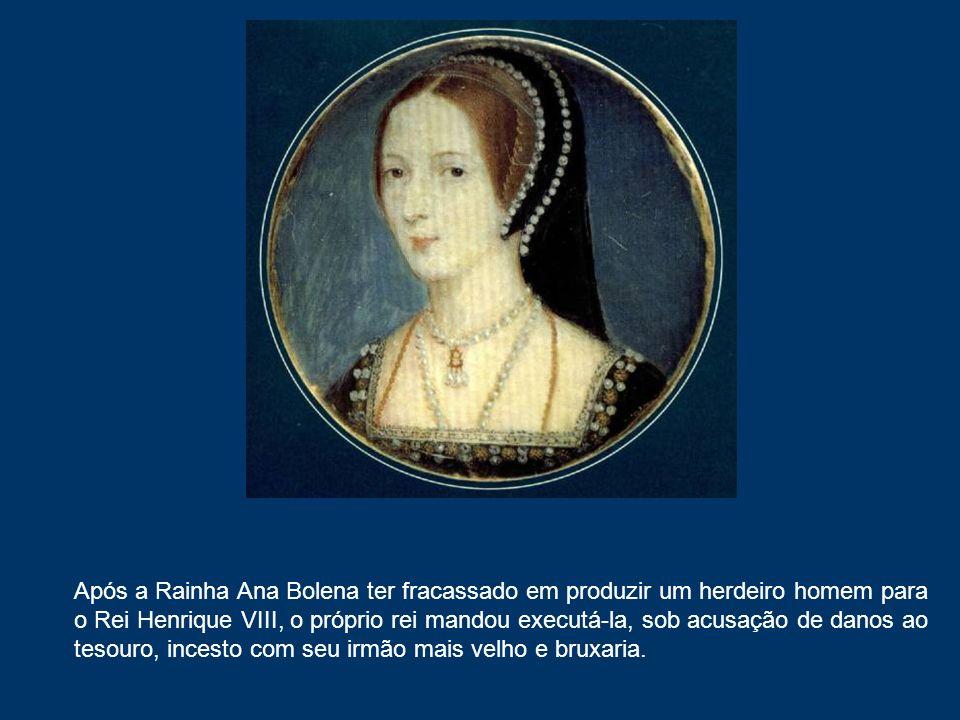 Após a Rainha Ana Bolena ter fracassado em produzir um herdeiro homem para o Rei Henrique VIII, o próprio rei mandou executá-la, sob acusação de danos ao tesouro, incesto com seu irmão mais velho e bruxaria.