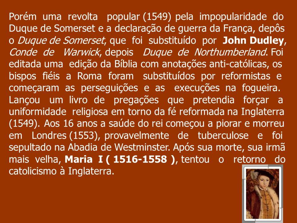 Porém uma revolta popular (1549) pela impopularidade do Duque de Somerset e a declaração de guerra da França, depôs o Duque de Somerset, que foi substituído por John Dudley, Conde de Warwick, depois Duque de Northumberland.