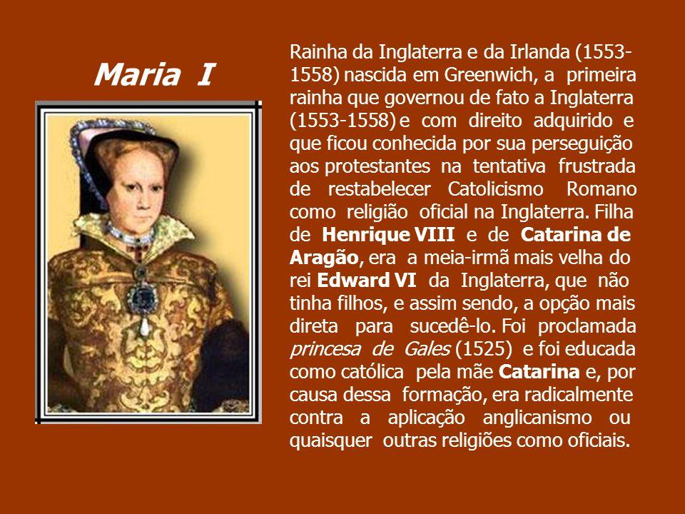 Rainha da Inglaterra e da Irlanda (1553-1558) nascida em Greenwich, a primeira rainha que governou de fato a Inglaterra (1553-1558) e com direito adquirido e que ficou conhecida por sua perseguição aos protestantes na tentativa frustrada de restabelecer Catolicismo Romano como religião oficial na Inglaterra. Filha de Henrique VIII e de Catarina de Aragão, era a meia-irmã mais velha do rei Edward VI da Inglaterra, que não tinha filhos, e assim sendo, a opção mais direta para sucedê-lo. Foi proclamada princesa de Gales (1525) e foi educada como católica pela mãe Catarina e, por causa dessa formação, era radicalmente contra a aplicação anglicanismo ou quaisquer outras religiões como oficiais.