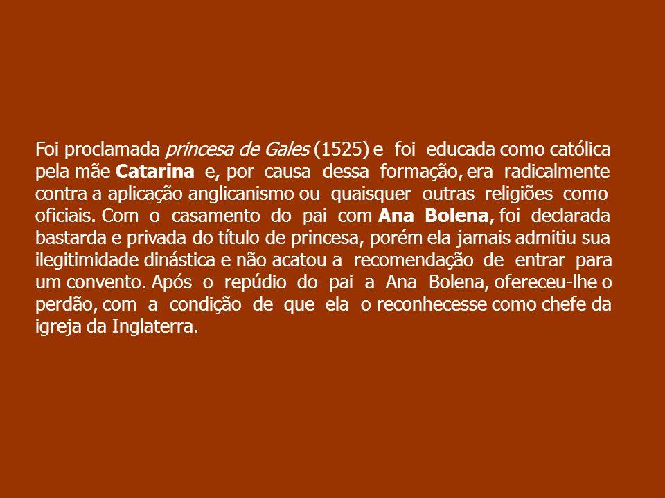 Foi proclamada princesa de Gales (1525) e foi educada como católica pela mãe Catarina e, por causa dessa formação, era radicalmente contra a aplicação anglicanismo ou quaisquer outras religiões como oficiais.