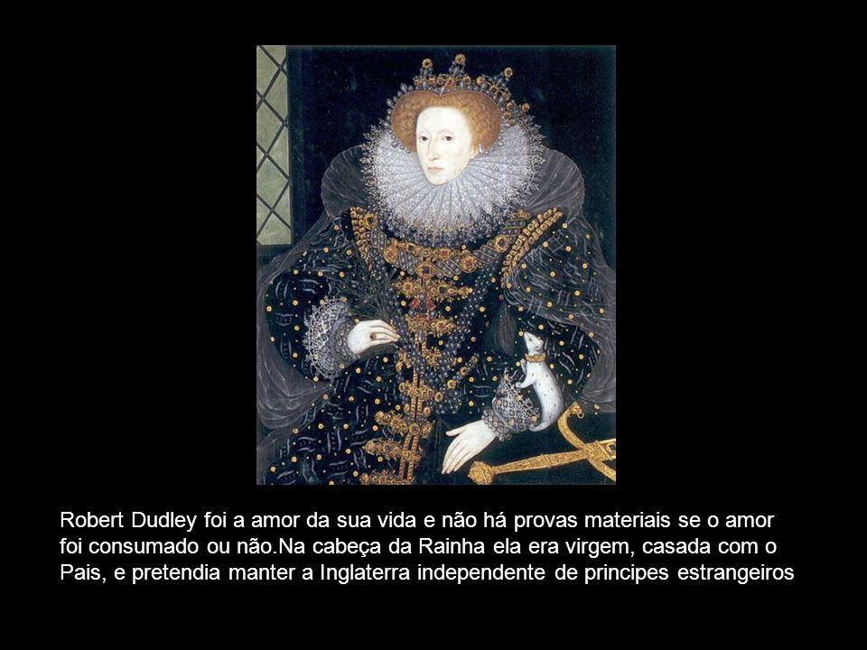 Robert Dudley foi a amor da sua vida e não há provas materiais se o amor foi consumado ou não.Na cabeça da Rainha ela era virgem, casada com o Pais, e pretendia manter a Inglaterra independente de principes estrangeiros