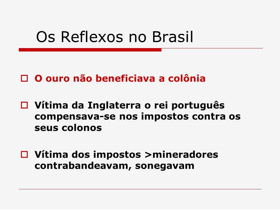 Os Reflexos no Brasil O ouro não beneficiava a colônia