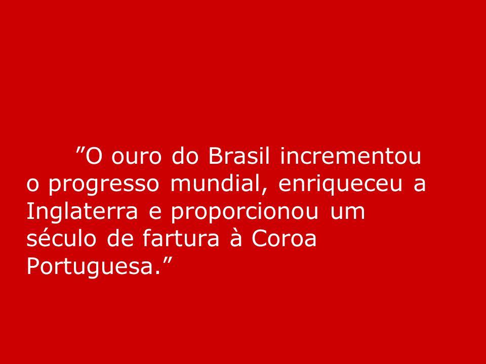 O ouro do Brasil incrementou o progresso mundial, enriqueceu a Inglaterra e proporcionou um século de fartura à Coroa Portuguesa.