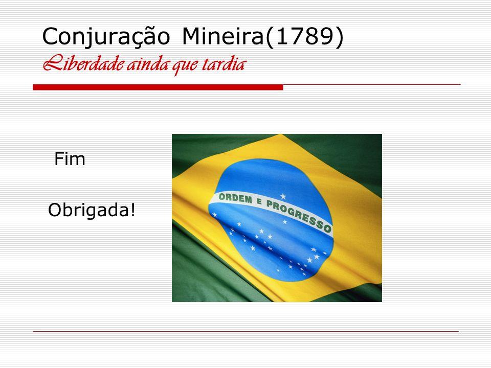 Conjuração Mineira(1789) Liberdade ainda que tardia