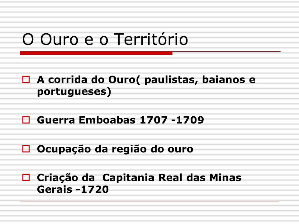 O Ouro e o Território A corrida do Ouro( paulistas, baianos e portugueses) Guerra Emboabas 1707 -1709.