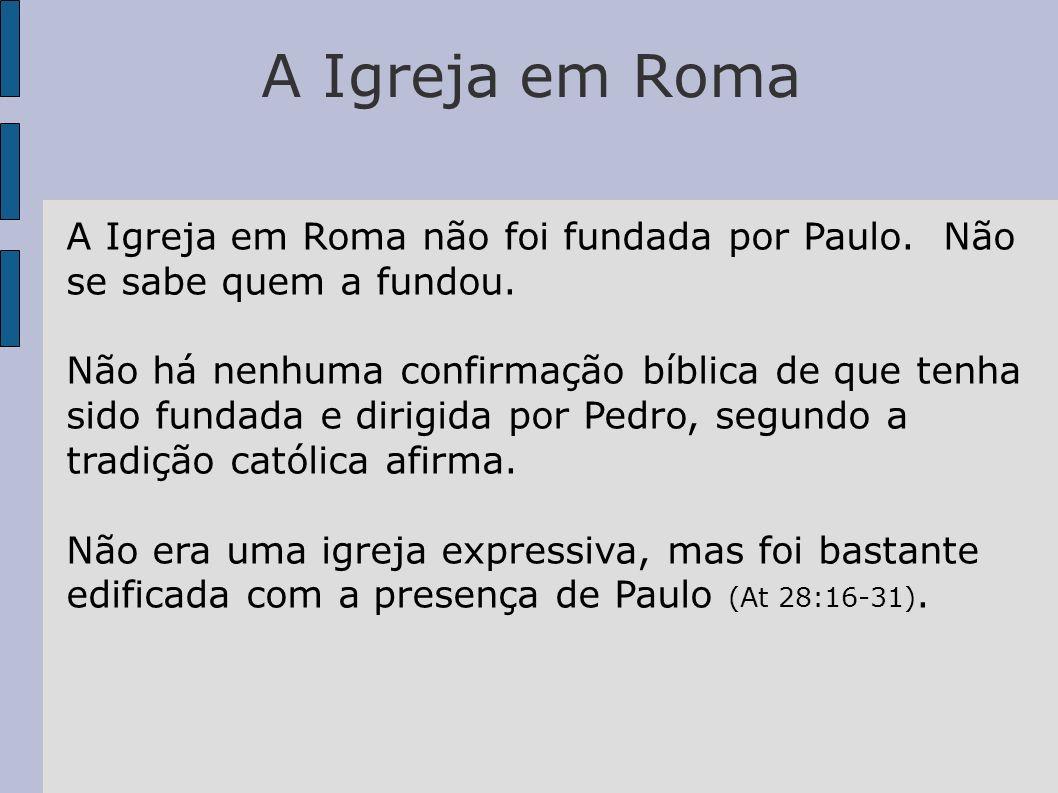 A Igreja em Roma A Igreja em Roma não foi fundada por Paulo. Não se sabe quem a fundou.