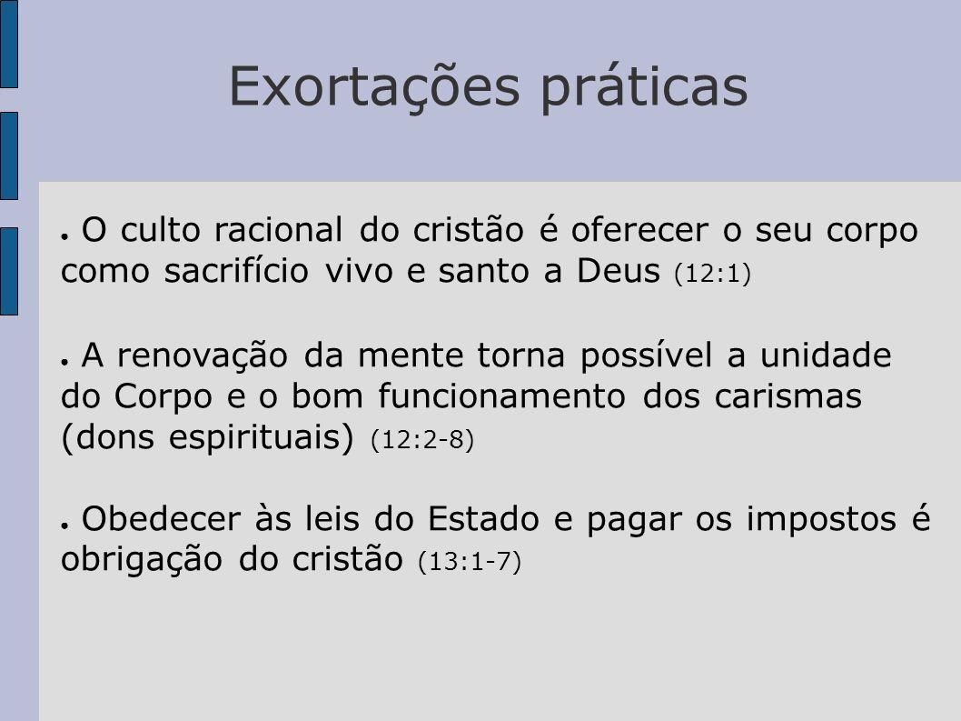 Exortações práticasO culto racional do cristão é oferecer o seu corpo como sacrifício vivo e santo a Deus (12:1)