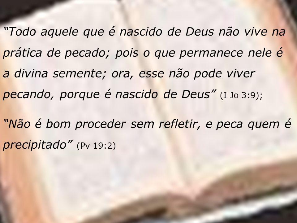 Todo aquele que é nascido de Deus não vive na prática de pecado; pois o que permanece nele é a divina semente; ora, esse não pode viver pecando, porque é nascido de Deus (I Jo 3:9);