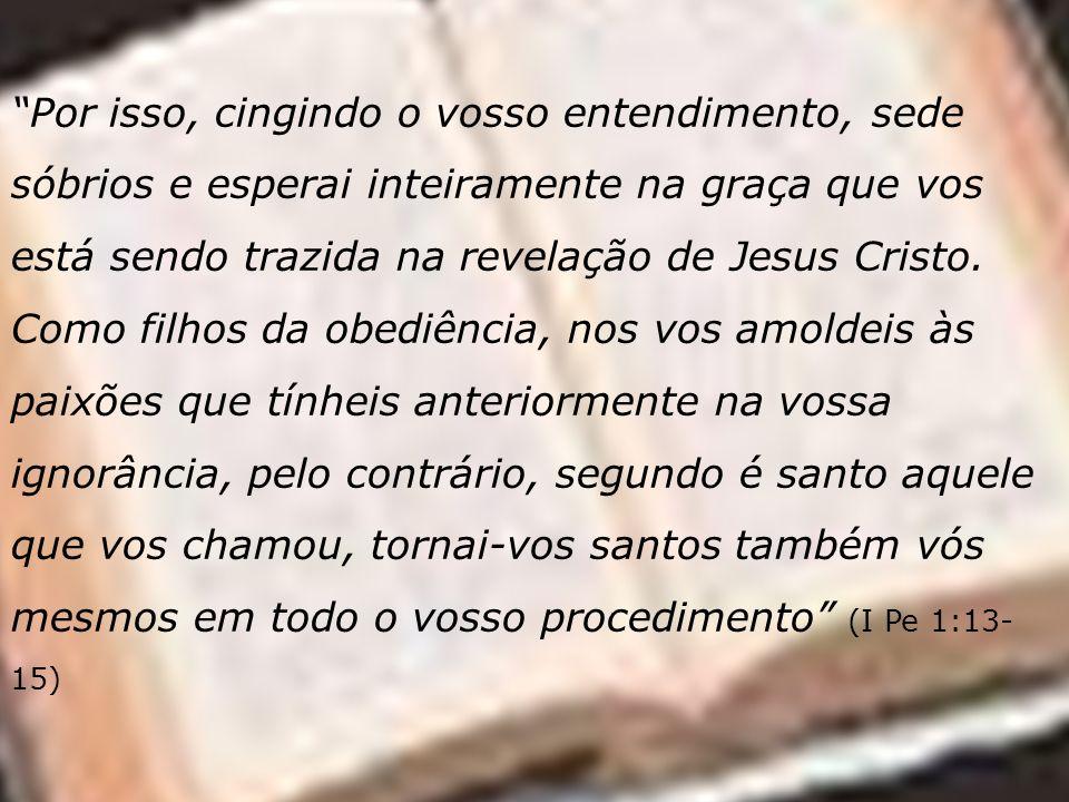 Por isso, cingindo o vosso entendimento, sede sóbrios e esperai inteiramente na graça que vos está sendo trazida na revelação de Jesus Cristo.