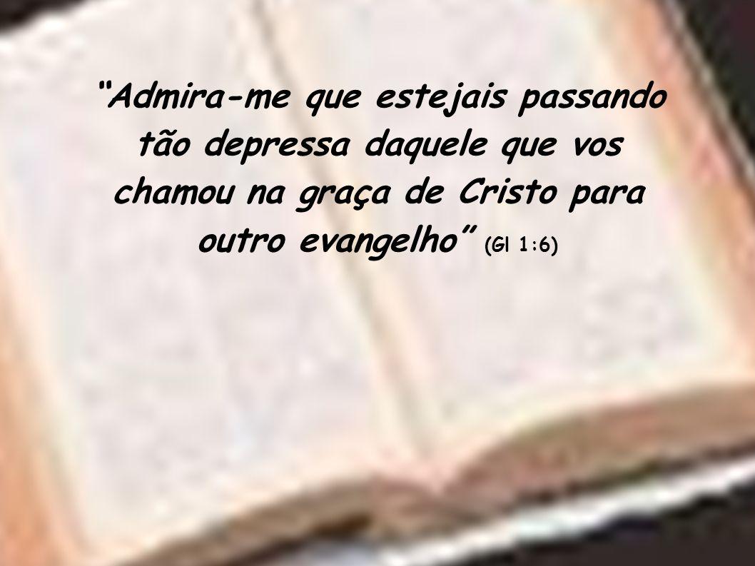 Admira-me que estejais passando tão depressa daquele que vos chamou na graça de Cristo para outro evangelho (Gl 1:6)