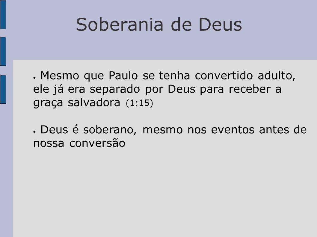 Soberania de Deus Mesmo que Paulo se tenha convertido adulto, ele já era separado por Deus para receber a graça salvadora (1:15)