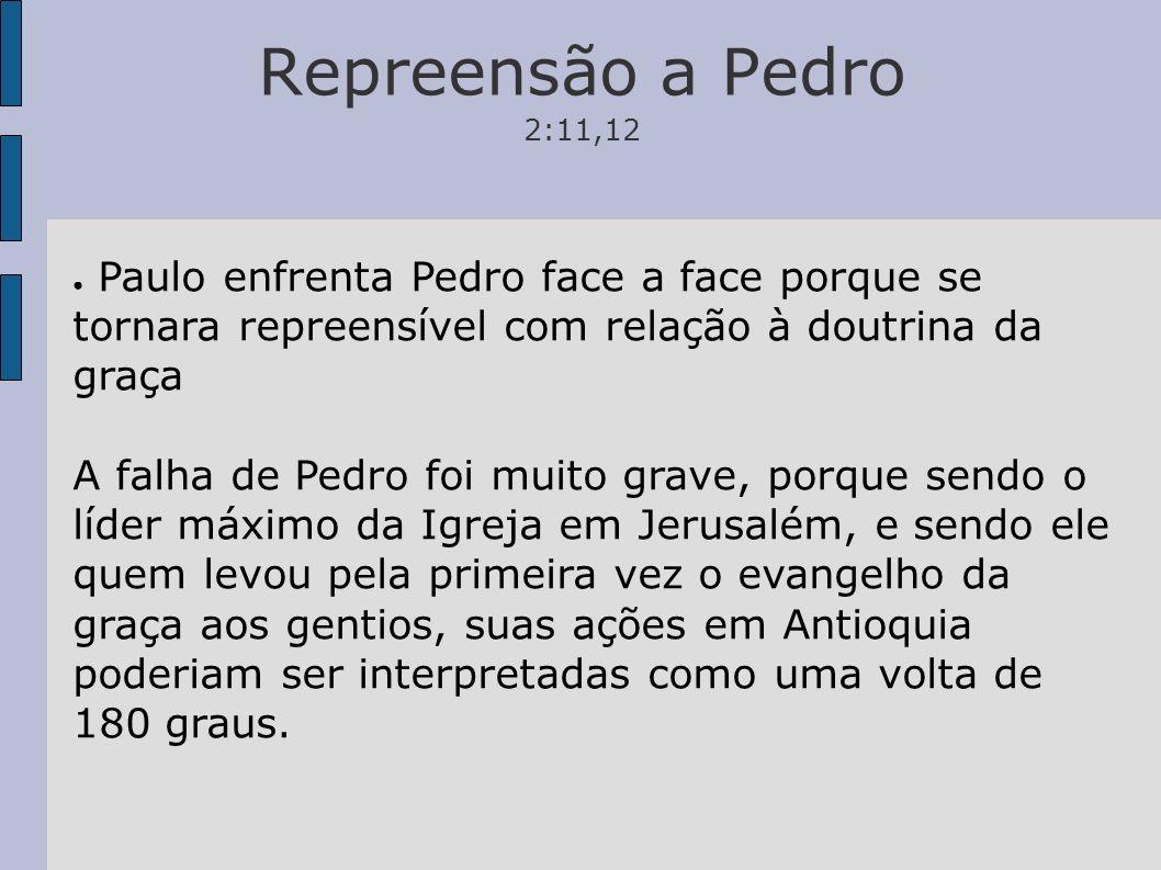 Repreensão a Pedro 2:11,12 Paulo enfrenta Pedro face a face porque se tornara repreensível com relação à doutrina da graça.
