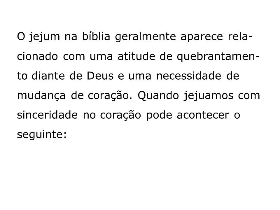 O jejum na bíblia geralmente aparece rela-cionado com uma atitude de quebrantamen-to diante de Deus e uma necessidade de mudança de coração.