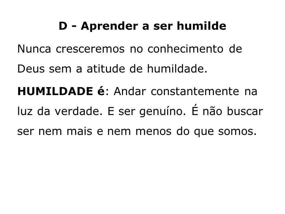D - Aprender a ser humilde Nunca cresceremos no conhecimento de Deus sem a atitude de humildade.