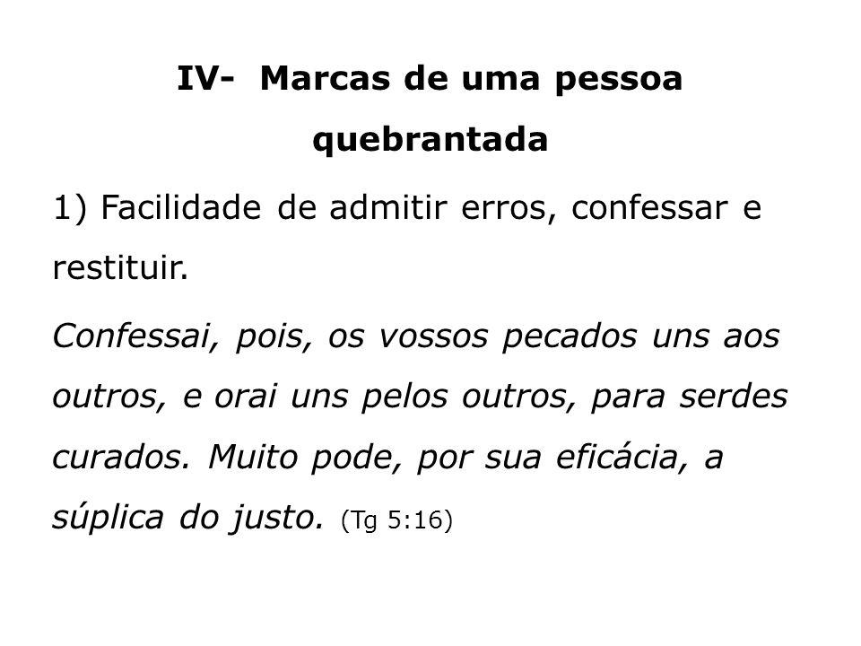 IV- Marcas de uma pessoa quebrantada 1) Facilidade de admitir erros, confessar e restituir.