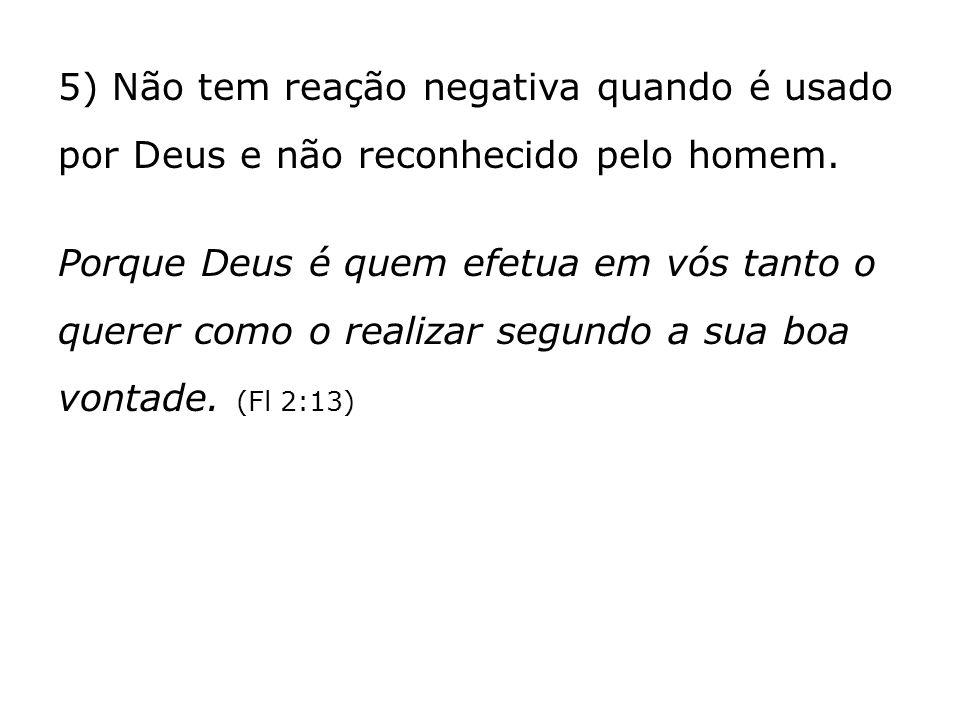 5) Não tem reação negativa quando é usado por Deus e não reconhecido pelo homem.