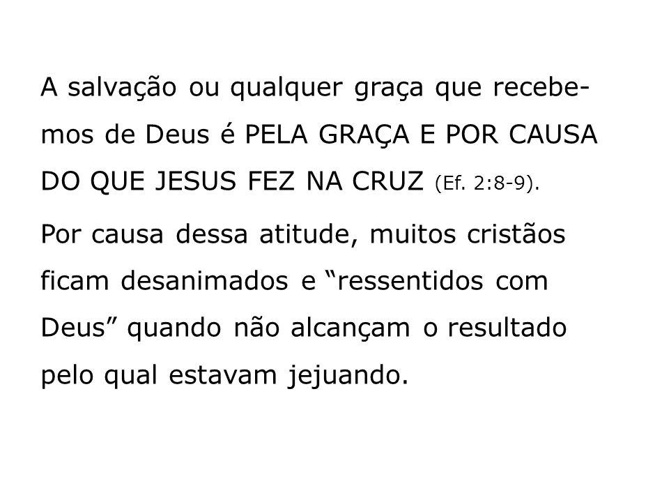 A salvação ou qualquer graça que recebe-mos de Deus é PELA GRAÇA E POR CAUSA DO QUE JESUS FEZ NA CRUZ (Ef.