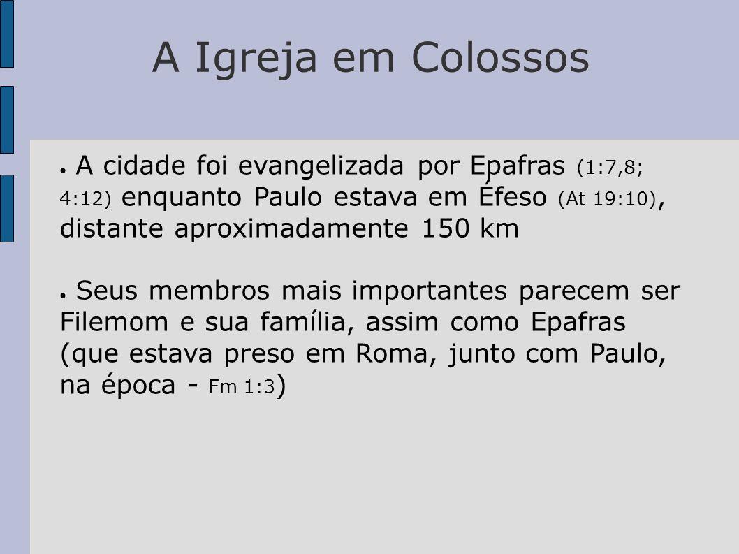 A Igreja em Colossos A cidade foi evangelizada por Epafras (1:7,8; 4:12) enquanto Paulo estava em Éfeso (At 19:10), distante aproximadamente 150 km.