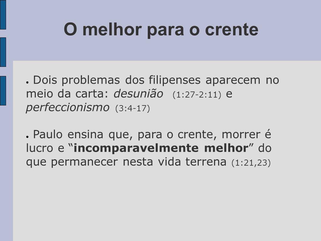 O melhor para o crente Dois problemas dos filipenses aparecem no meio da carta: desunião (1:27-2:11) e perfeccionismo (3:4-17)