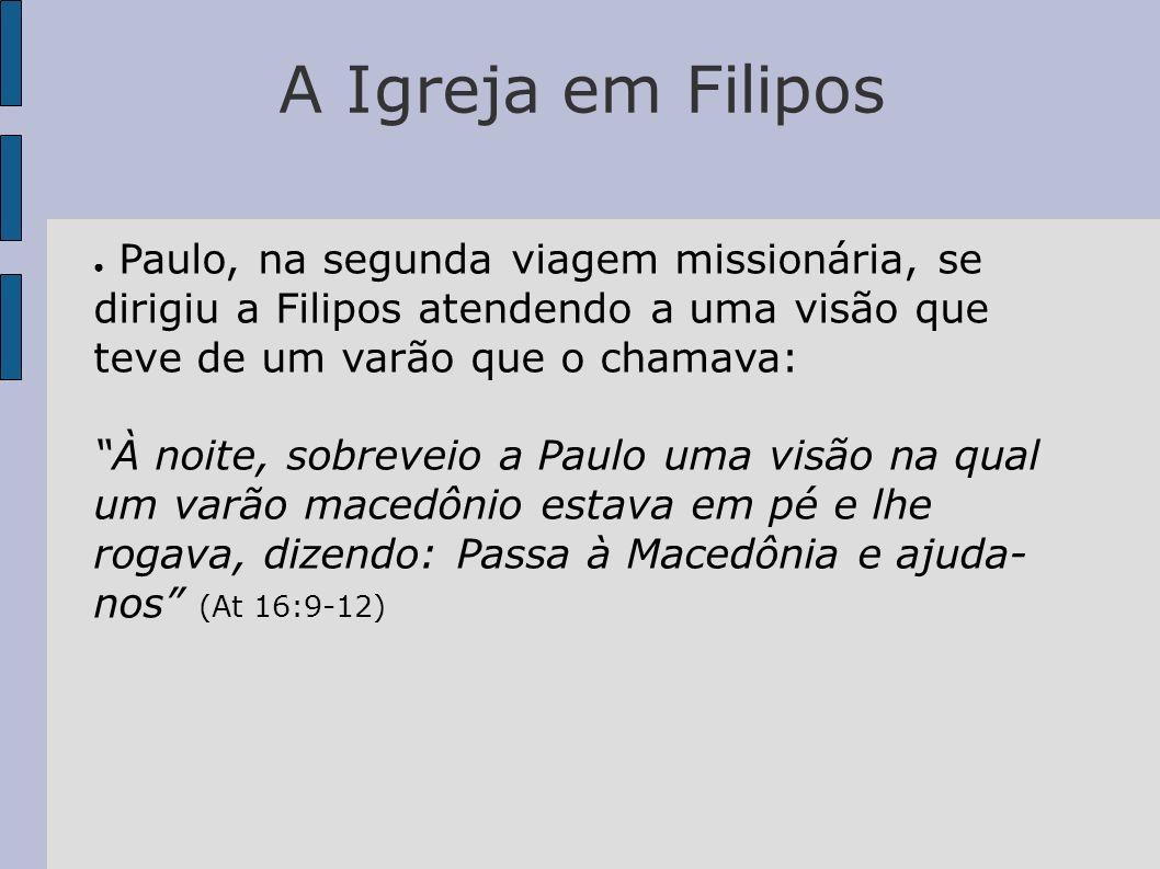 A Igreja em Filipos Paulo, na segunda viagem missionária, se dirigiu a Filipos atendendo a uma visão que teve de um varão que o chamava: