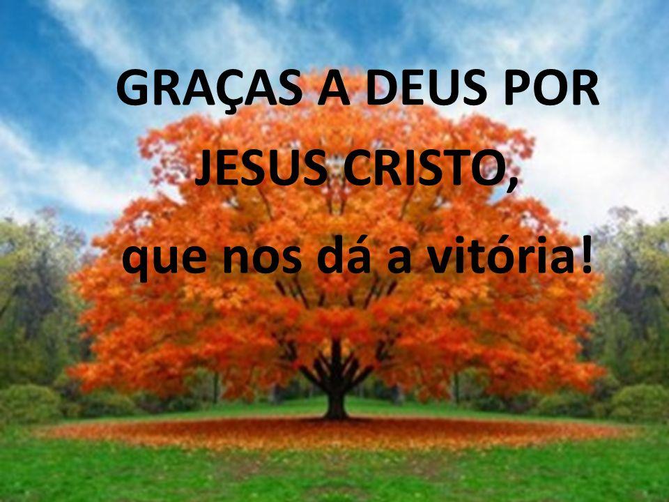 GRAÇAS A DEUS POR JESUS CRISTO, que nos dá a vitória!