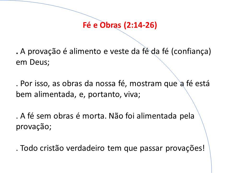 Fé e Obras (2:14-26) . A provação é alimento e veste da fé da fé (confiança) em Deus;