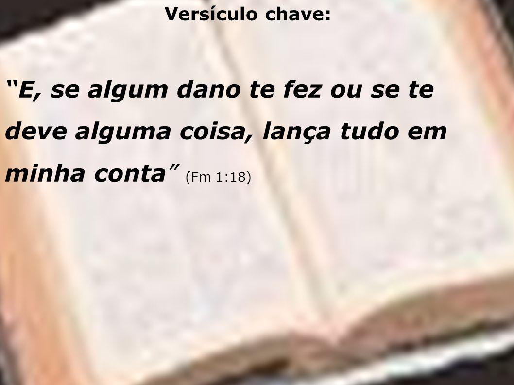 Versículo chave: E, se algum dano te fez ou se te deve alguma coisa, lança tudo em minha conta (Fm 1:18)