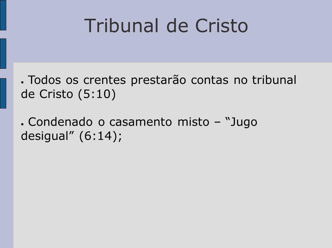Tribunal de Cristo Todos os crentes prestarão contas no tribunal de Cristo (5:10) Condenado o casamento misto – Jugo desigual (6:14);