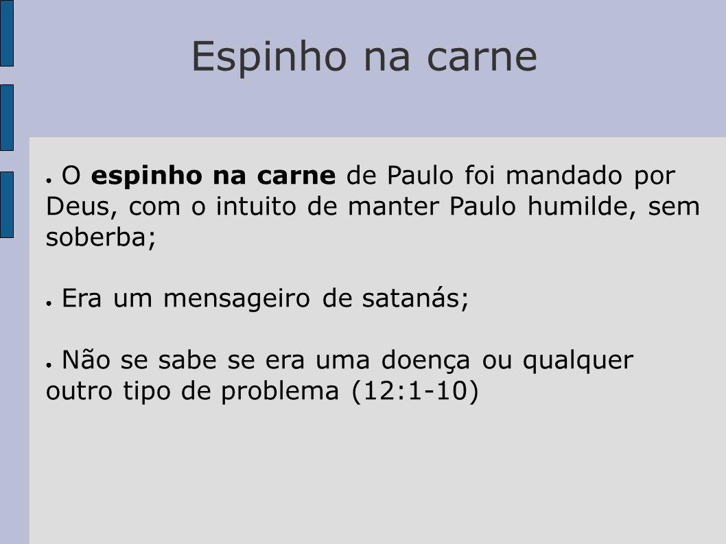Espinho na carne O espinho na carne de Paulo foi mandado por Deus, com o intuito de manter Paulo humilde, sem soberba;